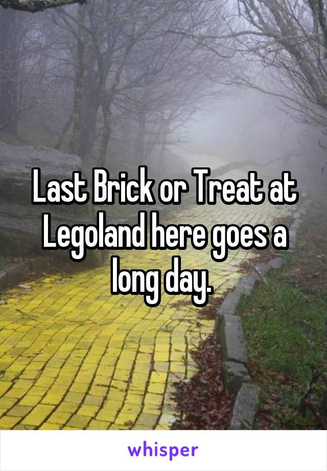 Last Brick or Treat at Legoland here goes a long day.