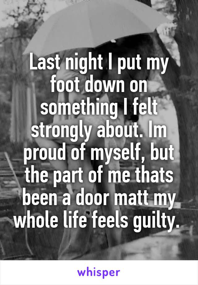 Last night I put my foot down on something I felt strongly about. Im proud of myself, but the part of me thats been a door matt my whole life feels guilty.