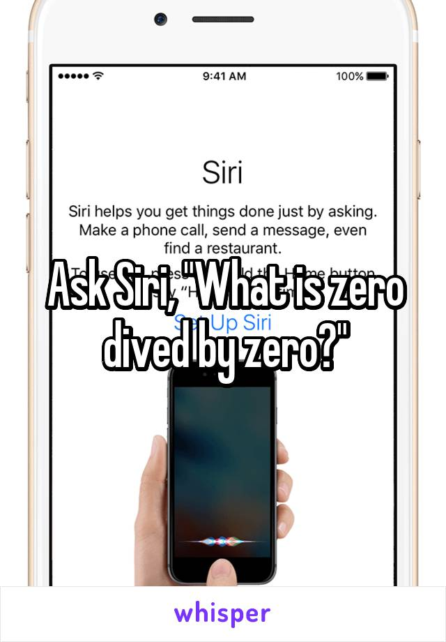 "Ask Siri, ""What is zero dived by zero?"""
