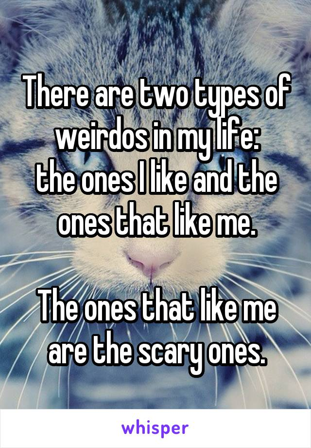 There are two types of weirdos in my life: the ones I like and the ones that like me.  The ones that like me are the scary ones.