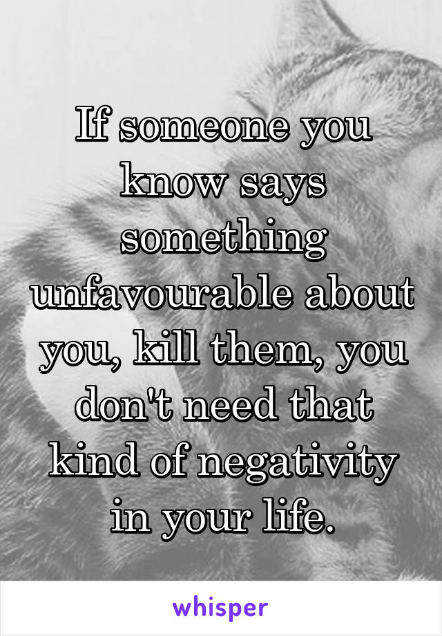 If someone you know says something unfavourable about you, kill them, you don't need that kind of negativity in your life.