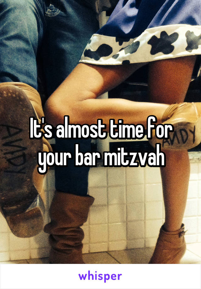 It's almost time for your bar mitzvah