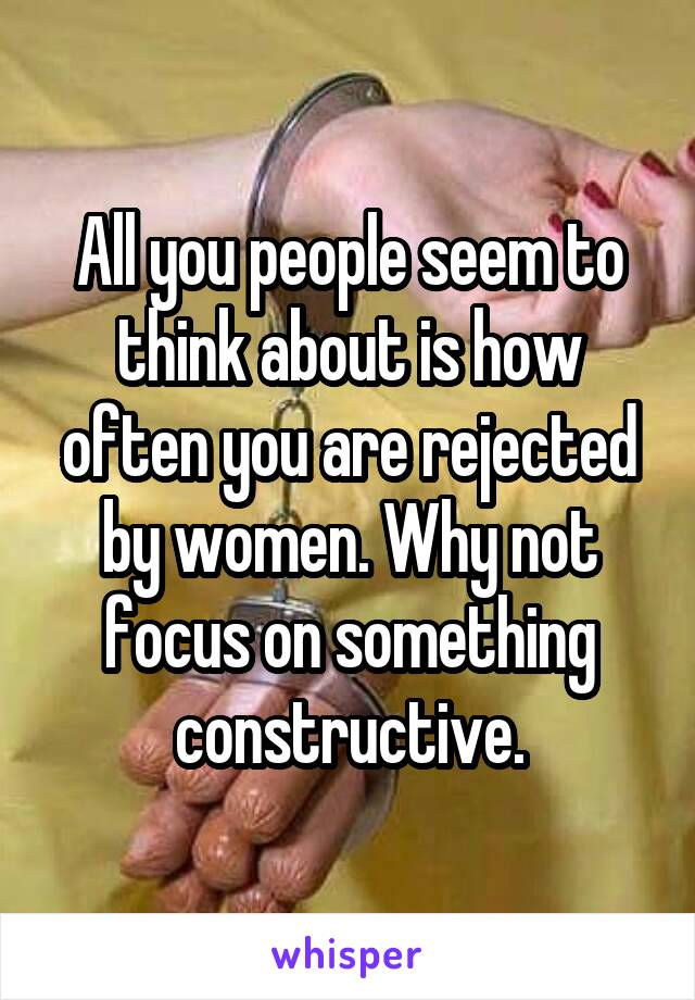 All you people seem to think about is how often you are rejected by women. Why not focus on something constructive.