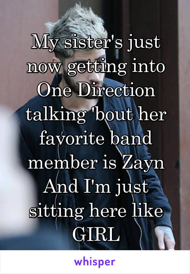 My sister's just now getting into One Direction talking 'bout her favorite band member is Zayn And I'm just sitting here like GIRL
