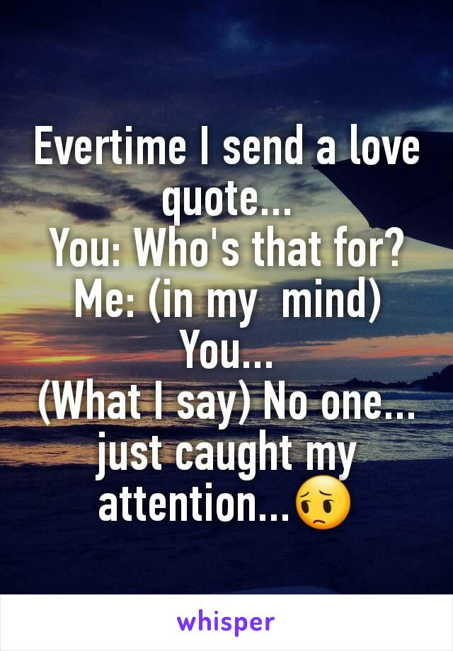Evertime I send a love quote... You: Who's that for? Me: (in my  mind) You... (What I say) No one... just caught my attention...😔