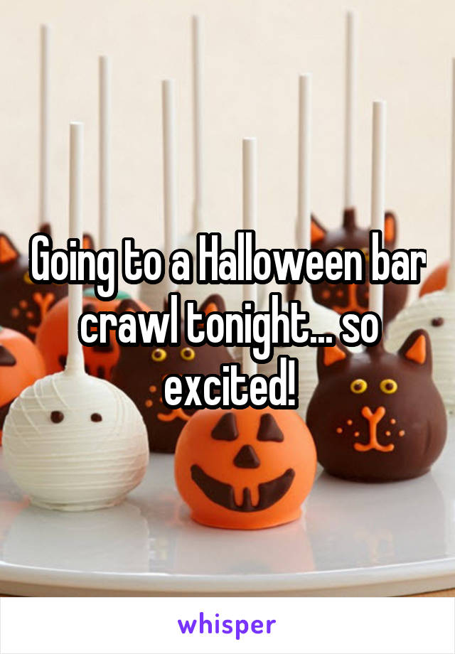 Going to a Halloween bar crawl tonight... so excited!