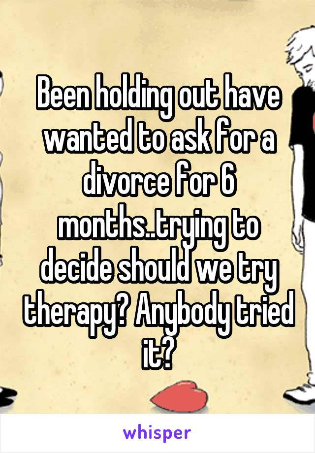 Been holding out have wanted to ask for a divorce for 6 months..trying to decide should we try therapy? Anybody tried it?