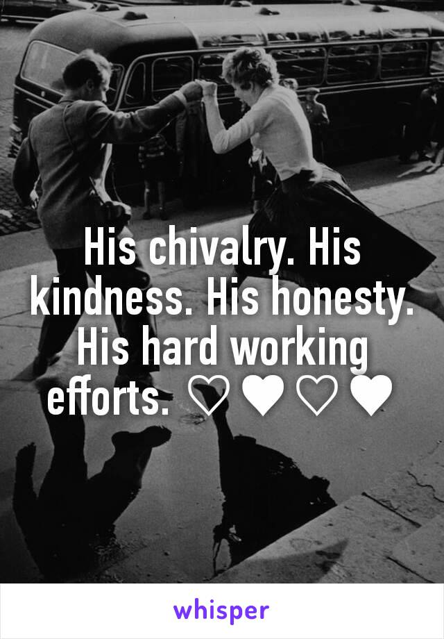 His chivalry. His kindness. His honesty. His hard working efforts. ♡♥♡♥