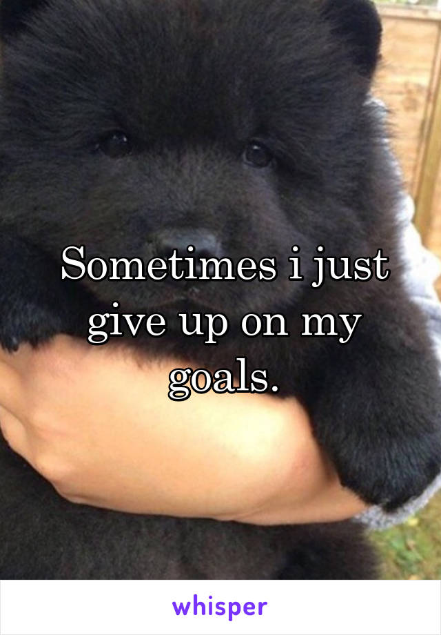 Sometimes i just give up on my goals.