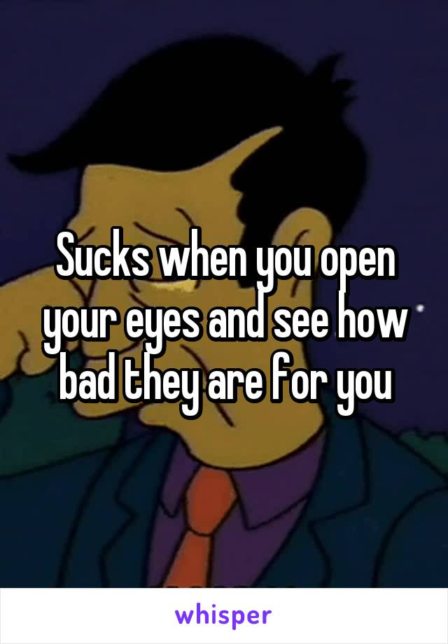 Sucks when you open your eyes and see how bad they are for you