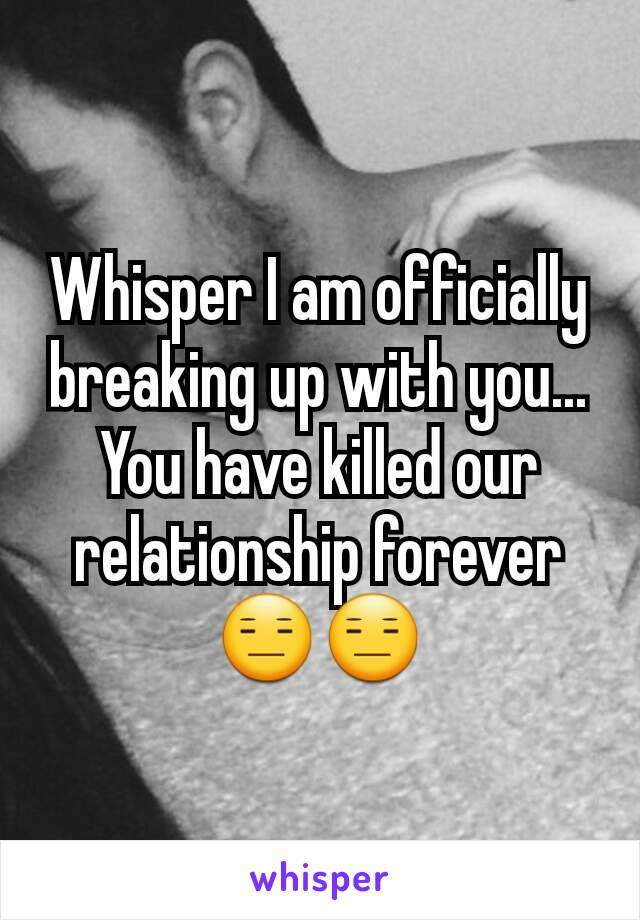 Whisper I am officially breaking up with you... You have killed our relationship forever 😑😑