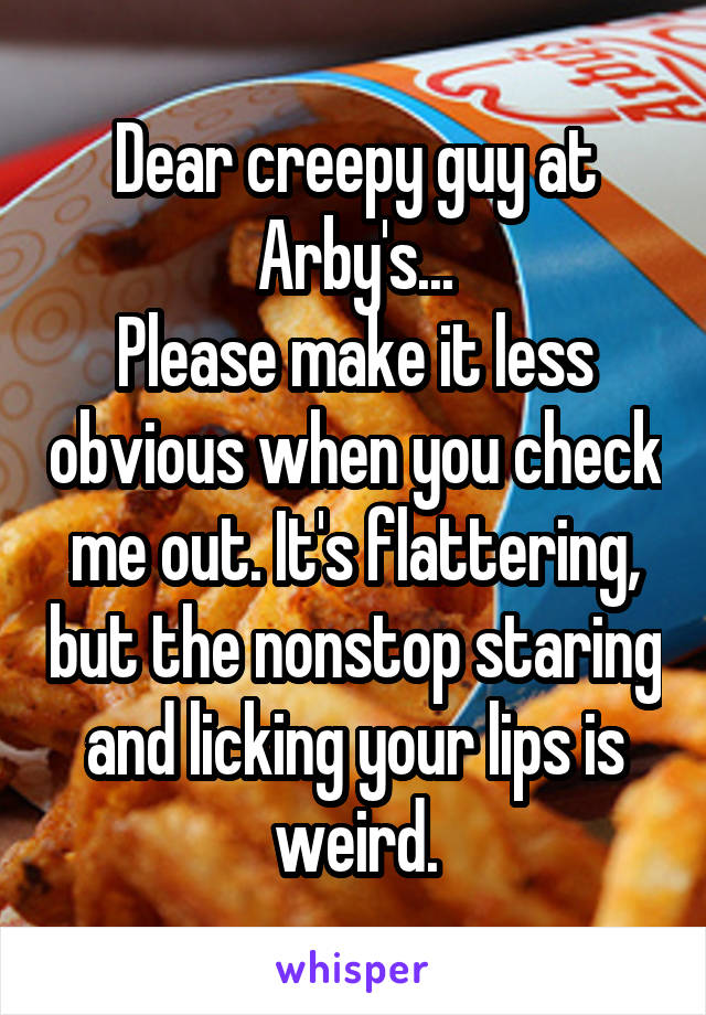 Dear creepy guy at Arby's... Please make it less obvious when you check me out. It's flattering, but the nonstop staring and licking your lips is weird.