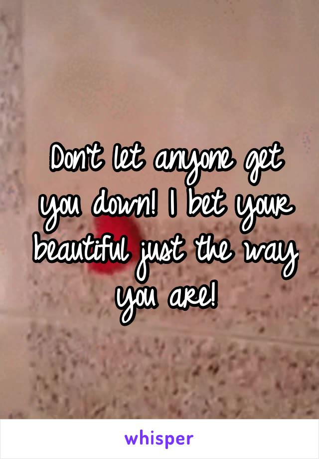 Don't let anyone get you down! I bet your beautiful just the way you are!