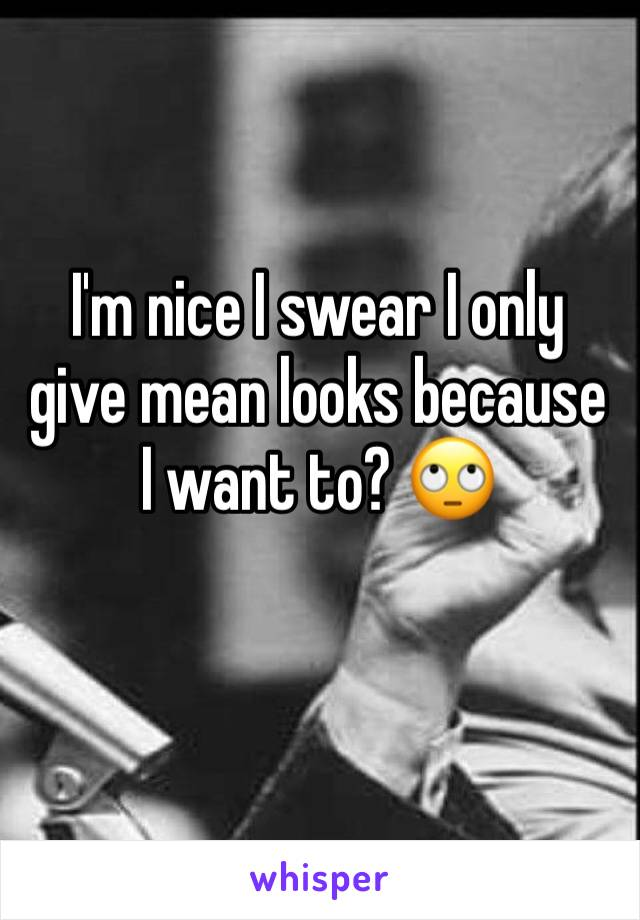 I'm nice I swear I only give mean looks because I want to? 🙄