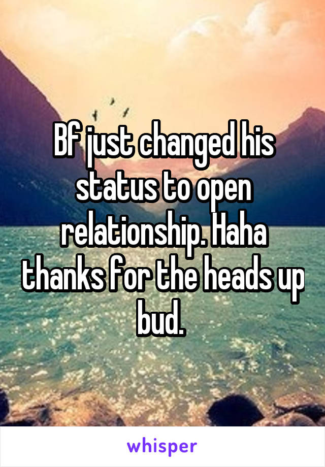 Bf just changed his status to open relationship. Haha thanks for the heads up bud.