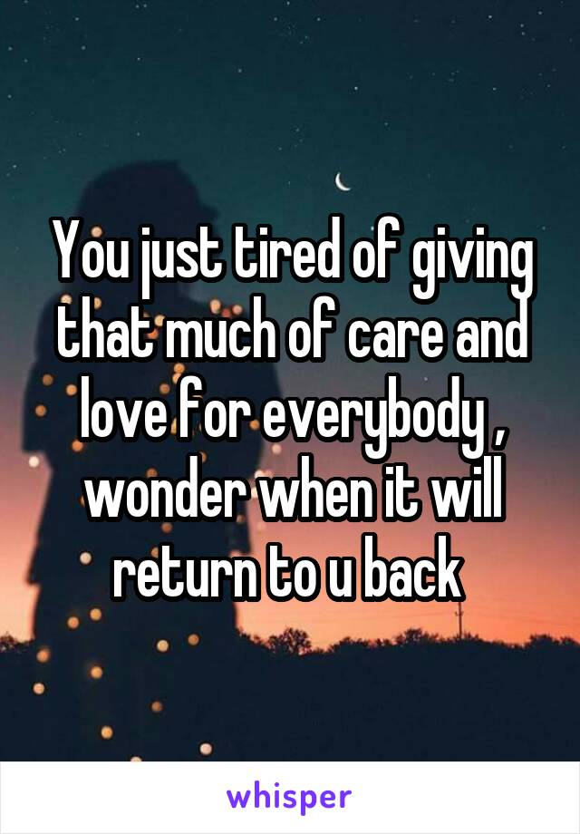 You just tired of giving that much of care and love for everybody , wonder when it will return to u back