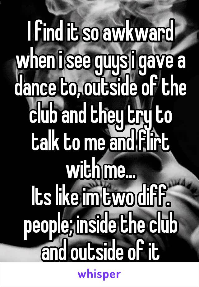 I find it so awkward when i see guys i gave a dance to, outside of the club and they try to talk to me and flirt with me... Its like im two diff. people; inside the club and outside of it