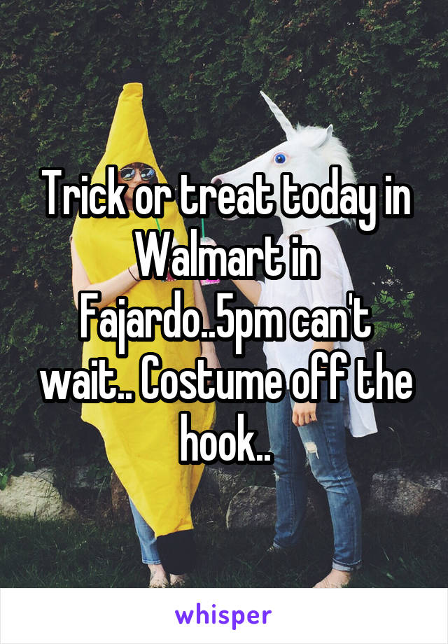 Trick or treat today in Walmart in Fajardo..5pm can't wait.. Costume off the hook..