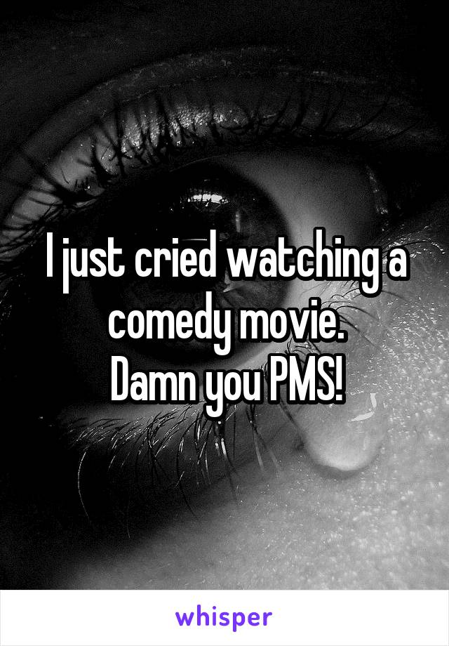 I just cried watching a comedy movie. Damn you PMS!