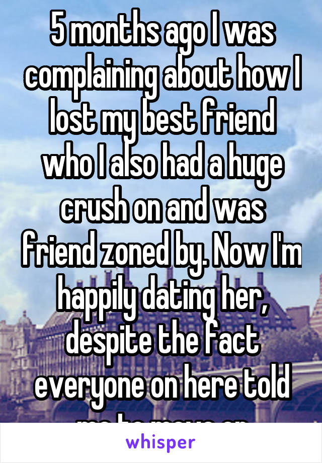 5 months ago I was complaining about how I lost my best friend who I also had a huge crush on and was friend zoned by. Now I'm happily dating her, despite the fact everyone on here told me to move on