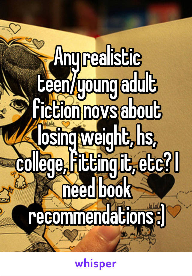Any realistic teen/young adult fiction novs about losing weight, hs, college, fitting it, etc? I need book recommendations :)
