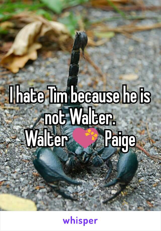 I hate Tim because he is not Walter. Walter 💝  Paige