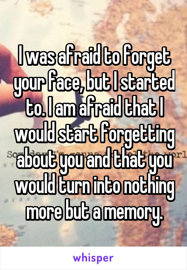 I was afraid to forget your face, but I started to. I am afraid that I would start forgetting about you and that you would turn into nothing more but a memory.