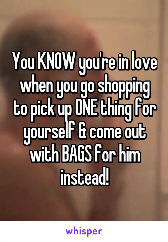 You KNOW you're in love when you go shopping to pick up ONE thing for yourself & come out with BAGS for him instead!