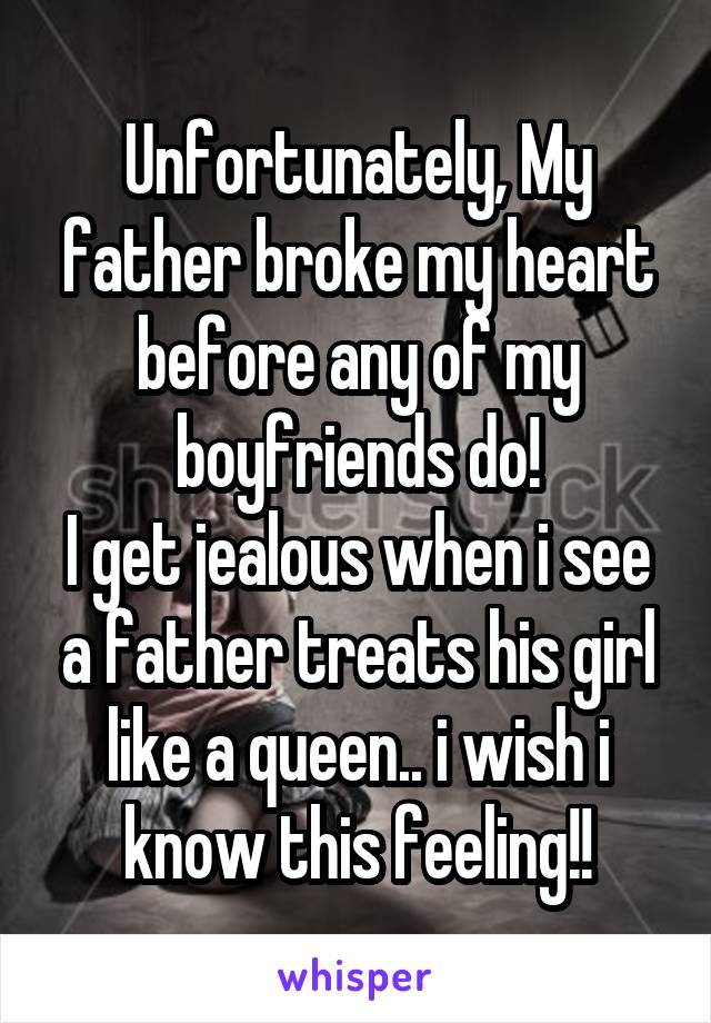 Unfortunately, My father broke my heart before any of my boyfriends do! I get jealous when i see a father treats his girl like a queen.. i wish i know this feeling!!
