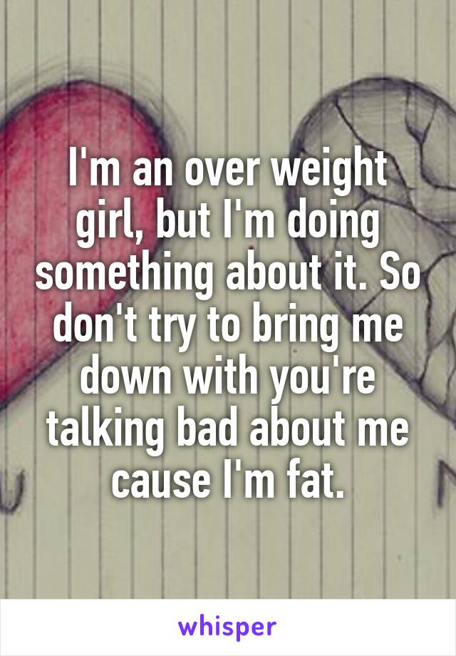 I'm an over weight girl, but I'm doing something about it. So don't try to bring me down with you're talking bad about me cause I'm fat.