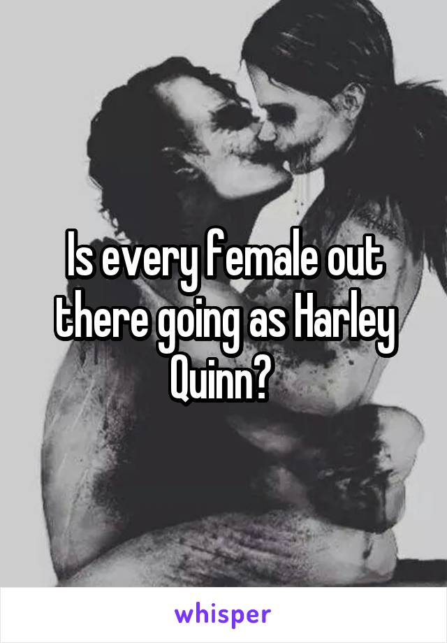 Is every female out there going as Harley Quinn?