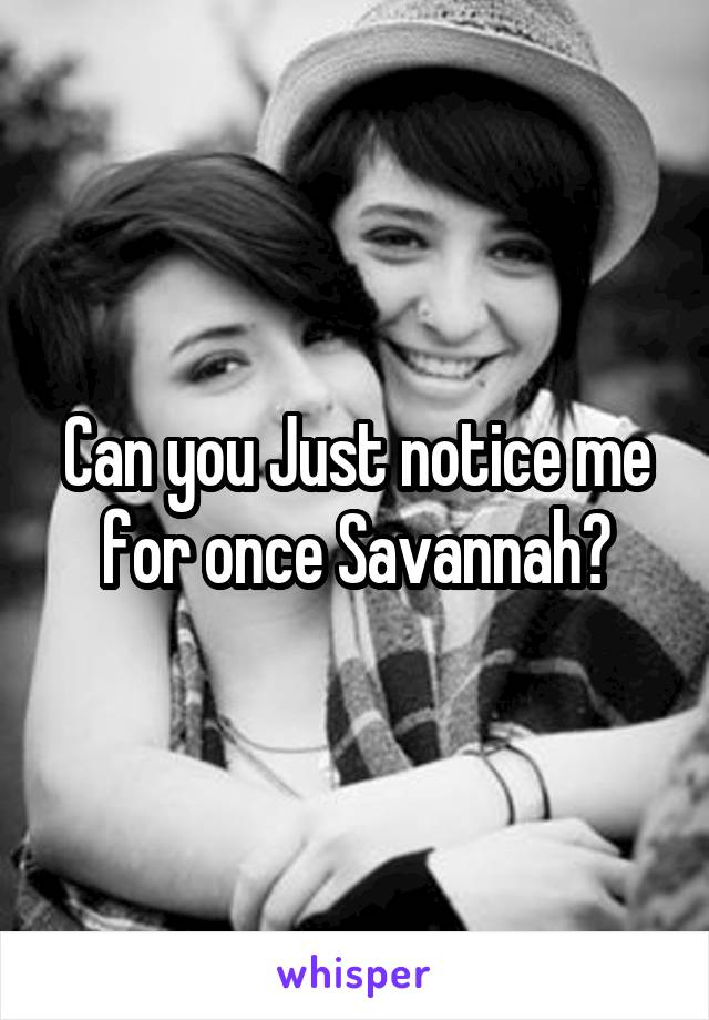 Can you Just notice me for once Savannah?