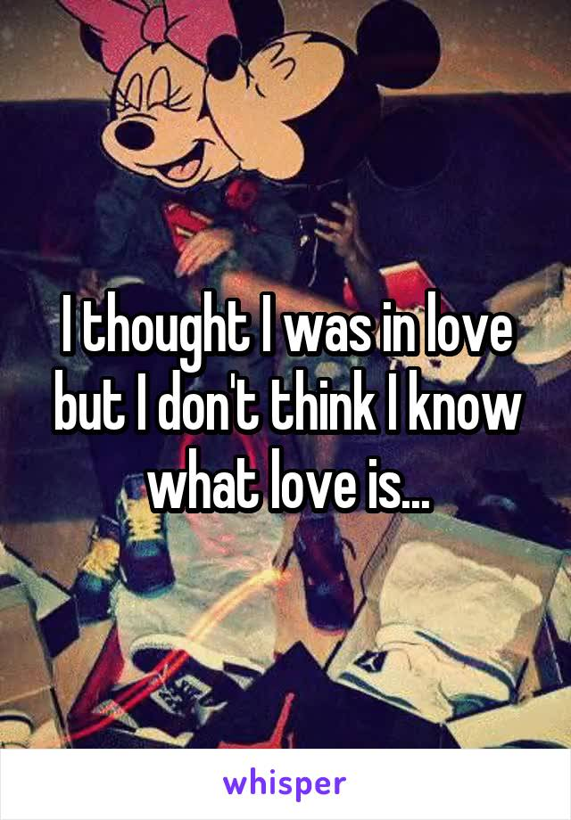 I thought I was in love but I don't think I know what love is...