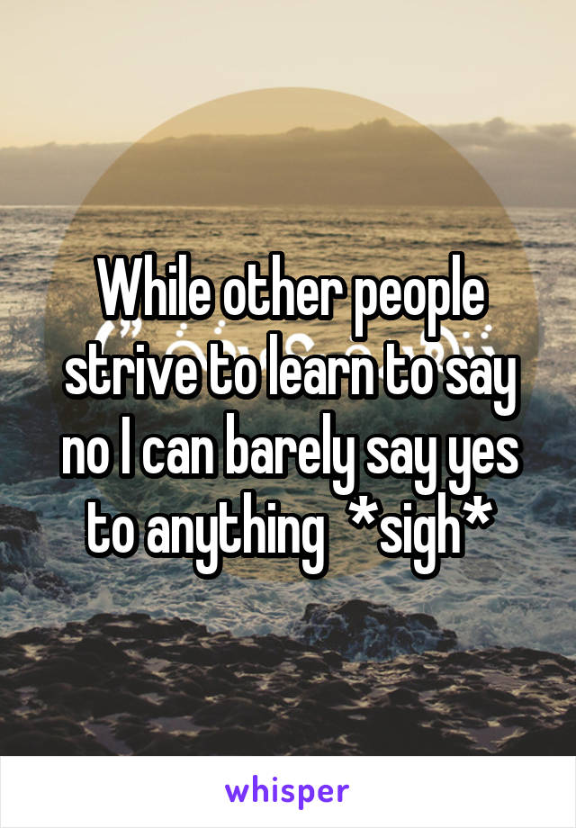 While other people strive to learn to say no I can barely say yes to anything  *sigh*
