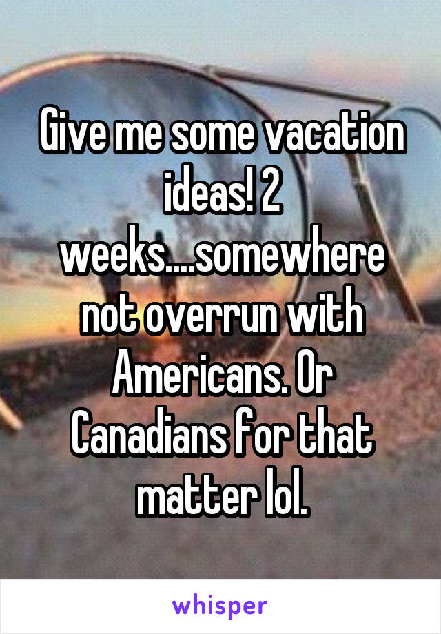 Give me some vacation ideas! 2 weeks....somewhere not overrun with Americans. Or Canadians for that matter lol.