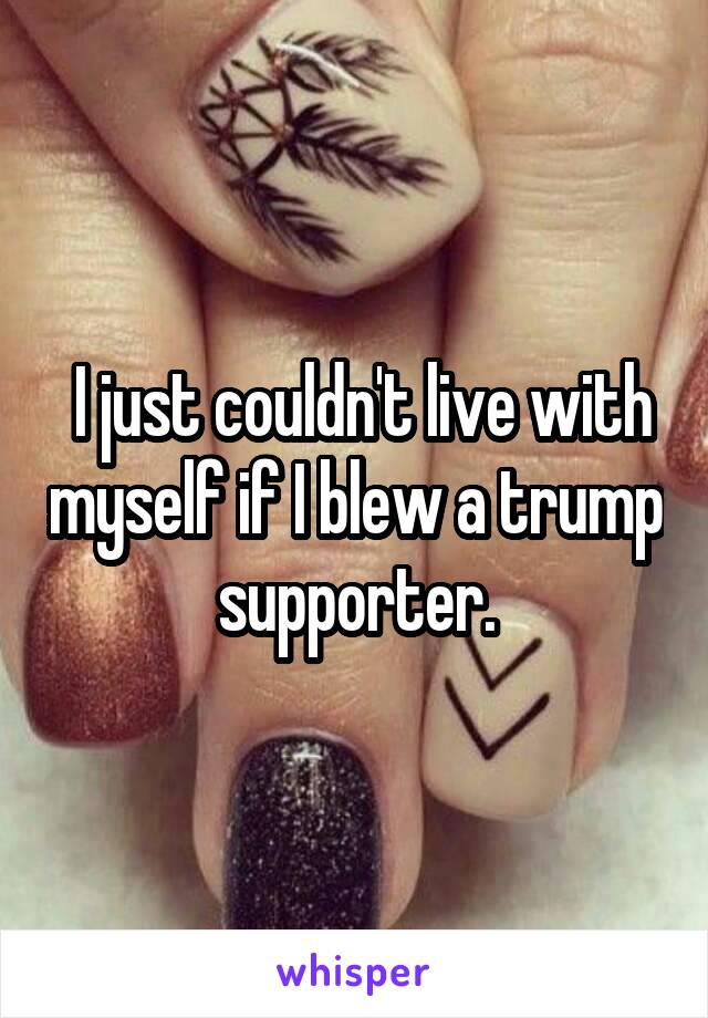 I just couldn't live with myself if I blew a trump supporter.