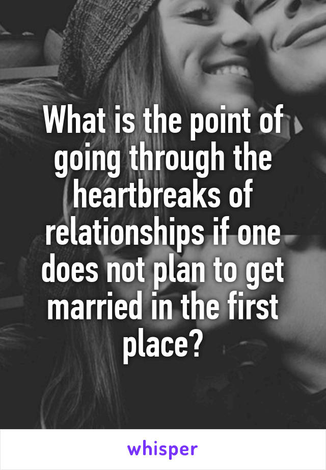 What is the point of going through the heartbreaks of relationships if one does not plan to get married in the first place?
