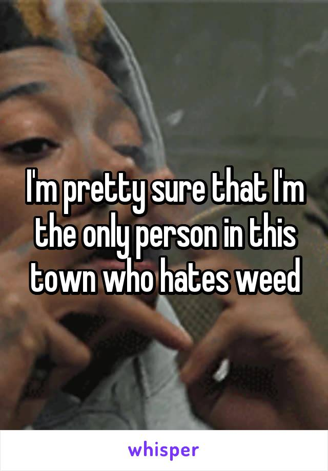 I'm pretty sure that I'm the only person in this town who hates weed