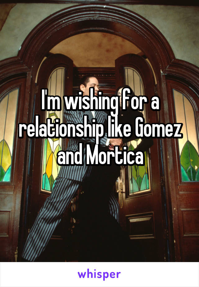 I'm wishing for a relationship like Gomez and Mortica