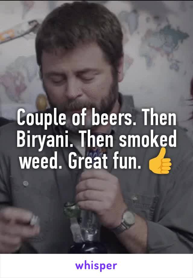 Couple of beers. Then Biryani. Then smoked weed. Great fun. 👍
