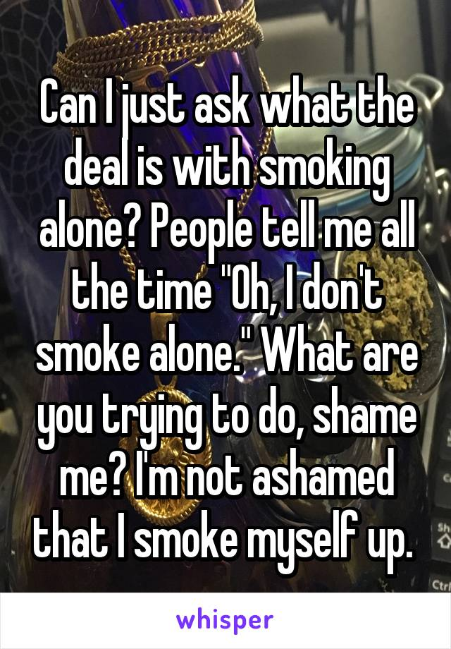 "Can I just ask what the deal is with smoking alone? People tell me all the time ""Oh, I don't smoke alone."" What are you trying to do, shame me? I'm not ashamed that I smoke myself up."