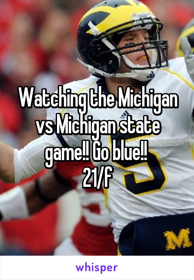 Watching the Michigan vs Michigan state game!! Go blue!!  21/f