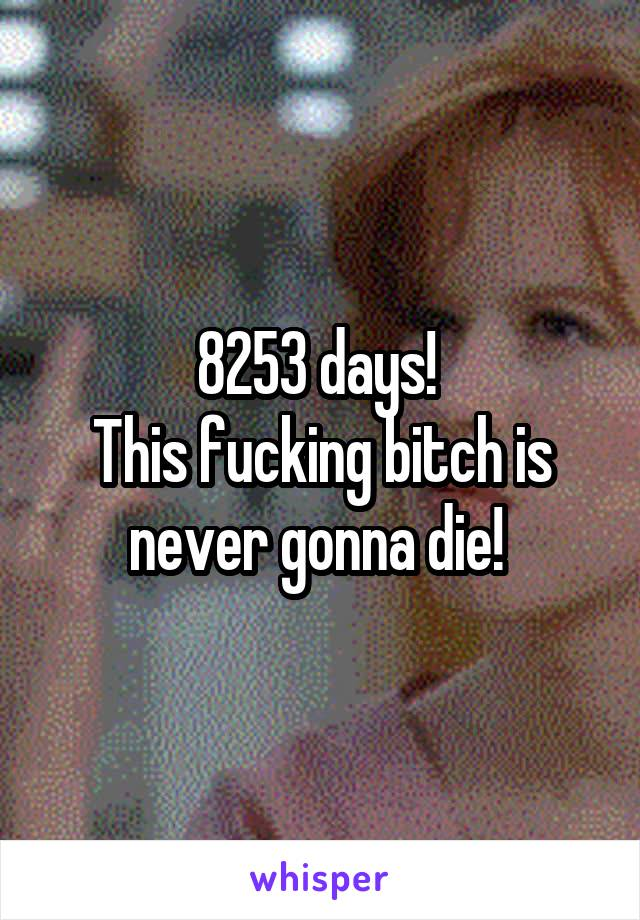 8253 days!  This fucking bitch is never gonna die!