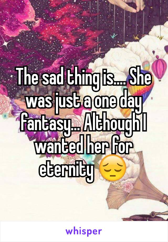 The sad thing is.... She was just a one day fantasy... Although I wanted her for eternity 😔