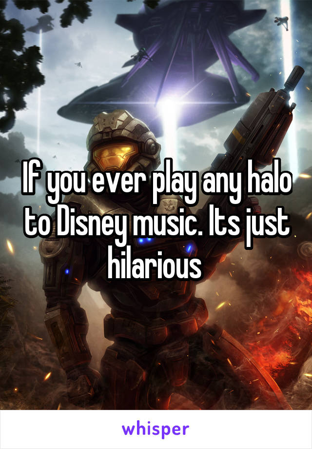 If you ever play any halo to Disney music. Its just hilarious