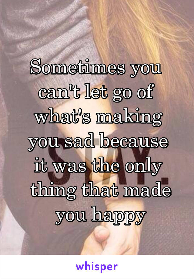 Sometimes you  can't let go of  what's making  you sad because  it was the only  thing that made  you happy