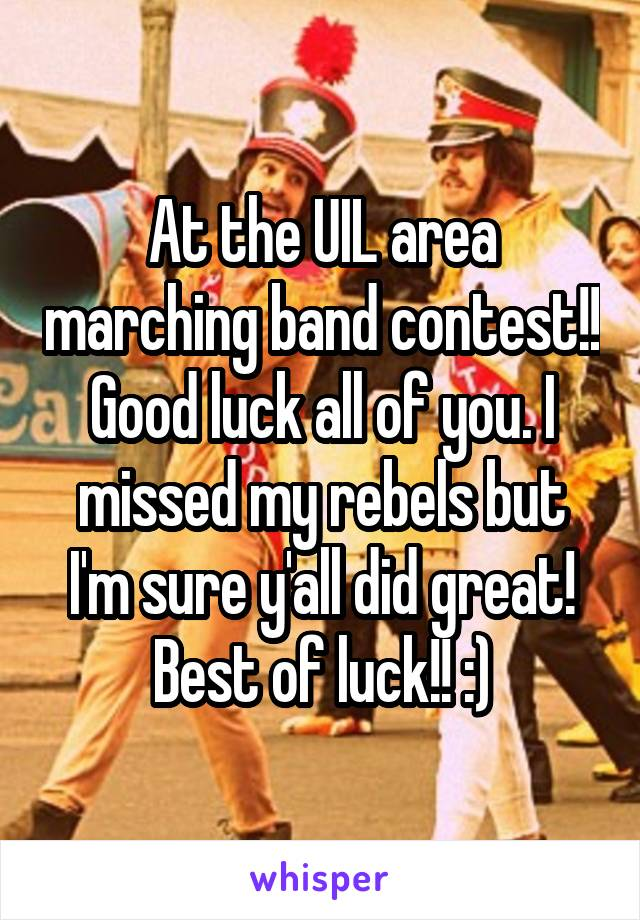 At the UIL area marching band contest!! Good luck all of you. I missed my rebels but I'm sure y'all did great! Best of luck!! :)