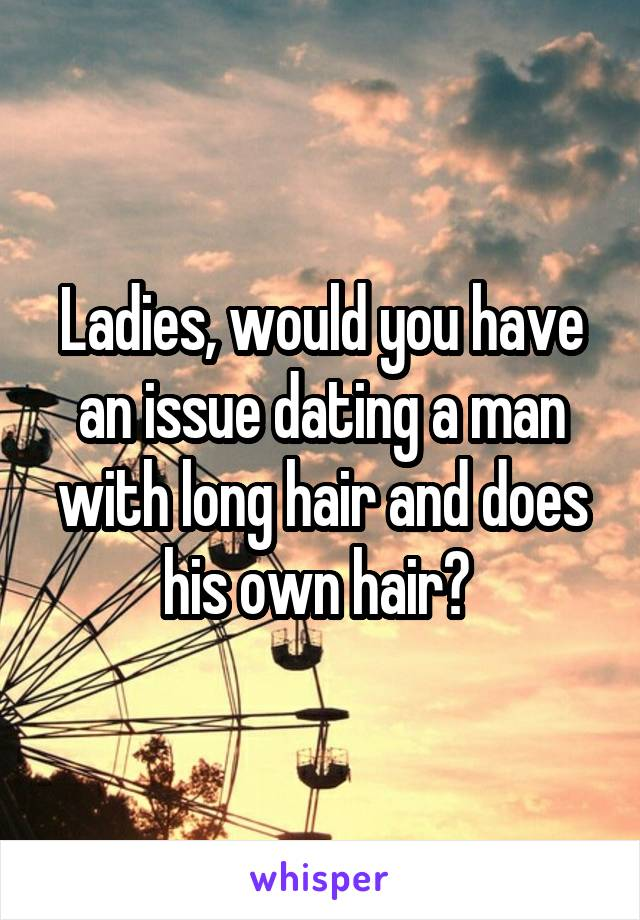Ladies, would you have an issue dating a man with long hair and does his own hair?