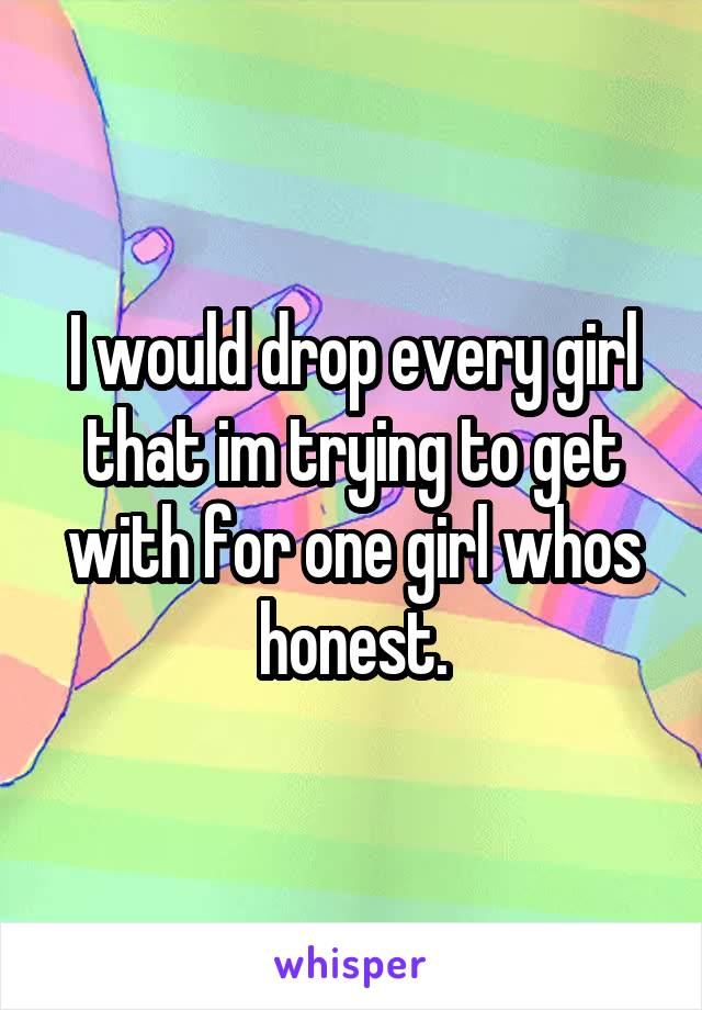 I would drop every girl that im trying to get with for one girl whos honest.