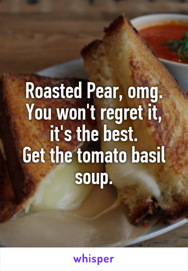 Roasted Pear, omg. You won't regret it, it's the best. Get the tomato basil soup.